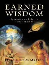 Earned Wisdom - Becoming an Elder in Times of Chaos ebook by Julie Simmons