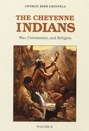 The Cheyenne Indians, Volume 2 - War, Ceremonies, and Religion ebook by George Bird Grinnell