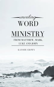 Unveiling Word Ministry From Matthew, Mark, Luke and John ebook by Kayode Crown