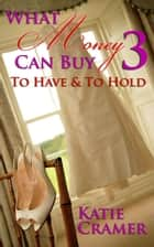 What Money Can Buy 3 - To Have & To Hold (Billionaire Erotic Romance) - What Money Can Buy, #3 ebook by