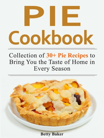 Pie Cookbook: Collection of 30+ Pie Recipes to Bring You the Taste of Home in Every Season ebook by Betty Baker