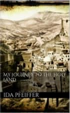 My Journey to the Holy Land ebook by Ida Pfeiffer