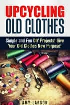 Upcycling Old Clothes: Simple and Fun DIY Projects! Give Your Old Clothes New Purpose! - Fashion & Style ebook by Amy Larson