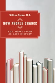How People Change - The Short Story as Case History ebook by William Tucker, M.D.