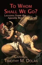 To Whom Shall We Go? ebook by Cardinal Timothy M. Dolan
