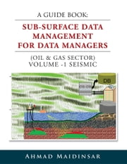 A GUIDE BOOK: SUB-SURFACE DATA MANAGEMENT FOR DATA MANAGERS (OIL & GAS SECTOR) VOLUME -1 SEISMIC ebook by Ahmad Maidinsar