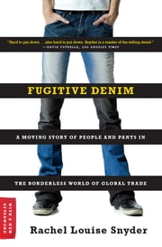 Fugitive Denim: A Moving Story of People and Pants in the Borderless World of Global Trade ebook by Rachel Louise Snyder