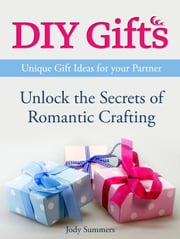 DIY Gifts: Unique Gift Ideas for your Partner. Unlock the Secrets of Romantic Crafting ebook by Jody Summers