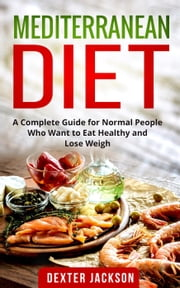Mediterranean Diet:The Complete Guide with Meal Plan and Recipes for Normal People Who Want to Eat Healthy and Lose Weight ebook by Dexter Jackson