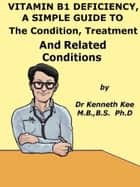 Vitamin B1 Deficiency, A Simple Guide To The Condition, Treatment And Related Conditions ebook by Kenneth Kee