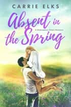 Absent in the Spring - A Shakespeare Sisters Romance ebook by Carrie Elks
