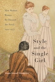 Style and the Single Girl - How Modern Women Re-Dressed the Novel, 1922–1977 ebook by Hope Howell Hodgkins