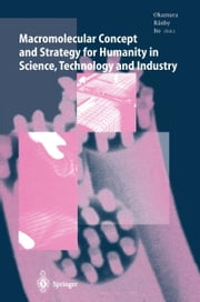 Macromolecular Concept and Strategy for Humanity in Science, Technology and Industry ebook by Seizo Okamura,Y. Ito,Bengt Ranby,S. Kawabata,Yoshikazu Ito,M. Niwa,S. Okamura,B. Ranby,Y. Sakurada,K. Takakura,N. Yoda