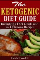 The Ketogenic Diet Guide: Including a Diet Guide and 25 Delicious Recipes ebook by Heather Wedert