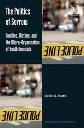 The Politics of Sorrow - Families, Victims, and the Micro-Organization of Youth Homicide ebook by Professor Daniel D Martin,Professor Dennis Waskul,Dr Simon Gottschalk