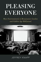 Pleasing Everyone - Mass Entertainment in Renaissance London and Golden-Age Hollywood ebook by Jeffrey Knapp