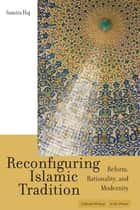 Reconfiguring Islamic Tradition - Reform, Rationality, and Modernity ebook by Samira Haj