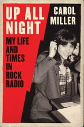 Up All Night - My Life and Times in Rock Radio ebook by Carol Miller