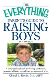The Everything Parent's Guide to Raising Boys: A Complete Handbook to Develop Confidence, Promote Self-Esteem, and Improve Communication ebook by Erwin, Cheryl L.