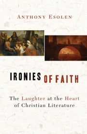 Ironies of Faith - The Laughter at the Heart of Christian Literature ebook by Anthony Esolen