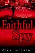 The Faithful Spy - A Novel eBook by Alex Berenson