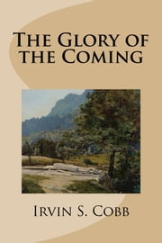 The Glory of the Coming ebook by Irvin S. Cobb
