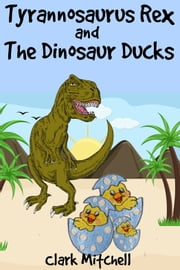 Tyrannosaurus Rex and the Dinosaur Ducks ebook by Clark Mitchell