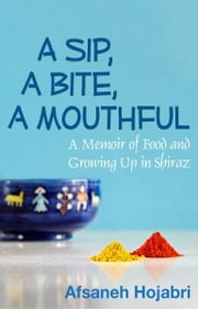 A Sip, a Bite, a Mouthful: A Memoir of Food and Growing Up in Shiraz ebook by Afsaneh Hojabri