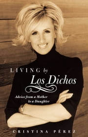 Living by Los Dichos - Advice from a Mother to a Daughter ebook by Cristina Pérez