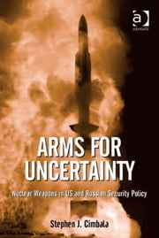 Arms for Uncertainty - Nuclear Weapons in US and Russian Security Policy ebook by Professor Stephen J Cimbala,Professor Colin S Gray