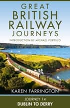Journey 14: Dublin to Derry (Great British Railway Journeys, Book 14) eBook by Karen Farrington