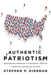 Authentic Patriotism - Restoring America's Founding Ideals Through Selfless Action ebook by Stephen P. Kiernan