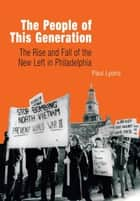 The People of This Generation - The Rise and Fall of the New Left in Philadelphia ebook by Paul Lyons