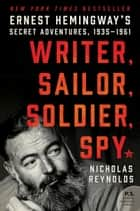 Writer, Sailor, Soldier, Spy - Ernest Hemingway's Secret Adventures, 1935-1961 ebook by Nicholas Reynolds