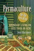 Permaculture for the Rest of Us - Abundant Living on Less than an Acre ebook by Jenni Blackmore