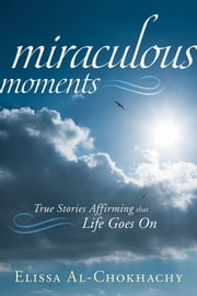 Miraculous Moments: True Stories Affirming that Life Goes On - True Stories Affirming that Life Goes On ebook by Elissa Al-Chokhachy
