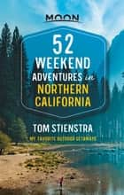 52 Weekend Adventures in Northern California - My Favorite Outdoor Getaways ebook by Tom Stienstra