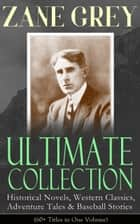 ZANE GREY Ultimate Collection: Historical Novels, Western Classics, Adventure Tales & Baseball Stories (60+ Titles in One Volume) - Riders of the Purple Sage, The Border Legion, Wildfire, Desert Gold, Betty Zane, The Last Trail, The Heritage of the Desert, The Lone Star Ranger, Arizona Clan, To the Last Man, The Day of the Beast… ebook by Zane Grey