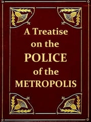 A Treatise on the Police of the Metropolis, Sixth Edition - Containing a detail of the various crimes and misdemeanors by which public and private property and security are, at present, injured and endangered: and suggesting remedies for their prevention. e-kirjat by P. Colquhoun