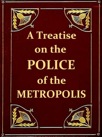 A Treatise on the Police of the Metropolis, Sixth Edition - Containing a detail of the various crimes and misdemeanors by which public and private property and security are, at present, injured and endangered: and suggesting remedies for their prevention. ebook by P. Colquhoun