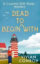 Dead to Begin With (A Country Gift Shop Cozy Mystery series, Book 1) ebook by Vivian Conroy