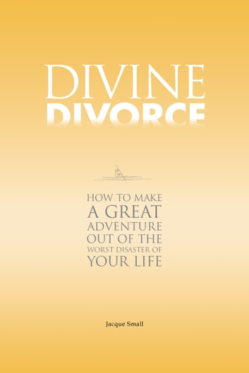 Divine Divorce - How To Make A Great Adventure Out Of The Worst Disaster Of Your Life ebook by Jacque Small