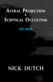 Astral Projection & Sceptical Occultism ebook by Nick Dutch