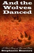 And The Wolves Danced: A Short Story of Fire and Stone ebook by Stephanie Beavers