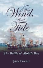 West Wind, Flood Tide - The Battle of Mobile Bay ebook by Jack Friend