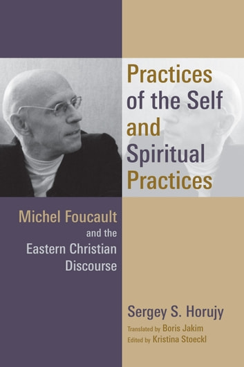 Practices of the Self and Spiritual Practices - Michel Foucault and the Eastern Christian Discourse ebook by Sergey S. Horujy