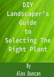 DIY Landscaper's Guide to Selecting The Right Plant ebook by Alex Duncan