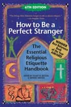 How to Be a Perfect Stranger, 6th Edition - The Essential Religious Etiquette Handbook ebook by Stuart M. Matlins, Arthur J. Magida