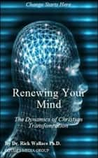 Renewing Your Mind: The Dynamics of Transformation ebook by Rick Wallace Ph.D, Psy.D.