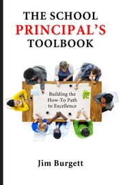 The School Principal's Toolbook: Building the How-To Path to Excellence ebook by Burgett, Jim